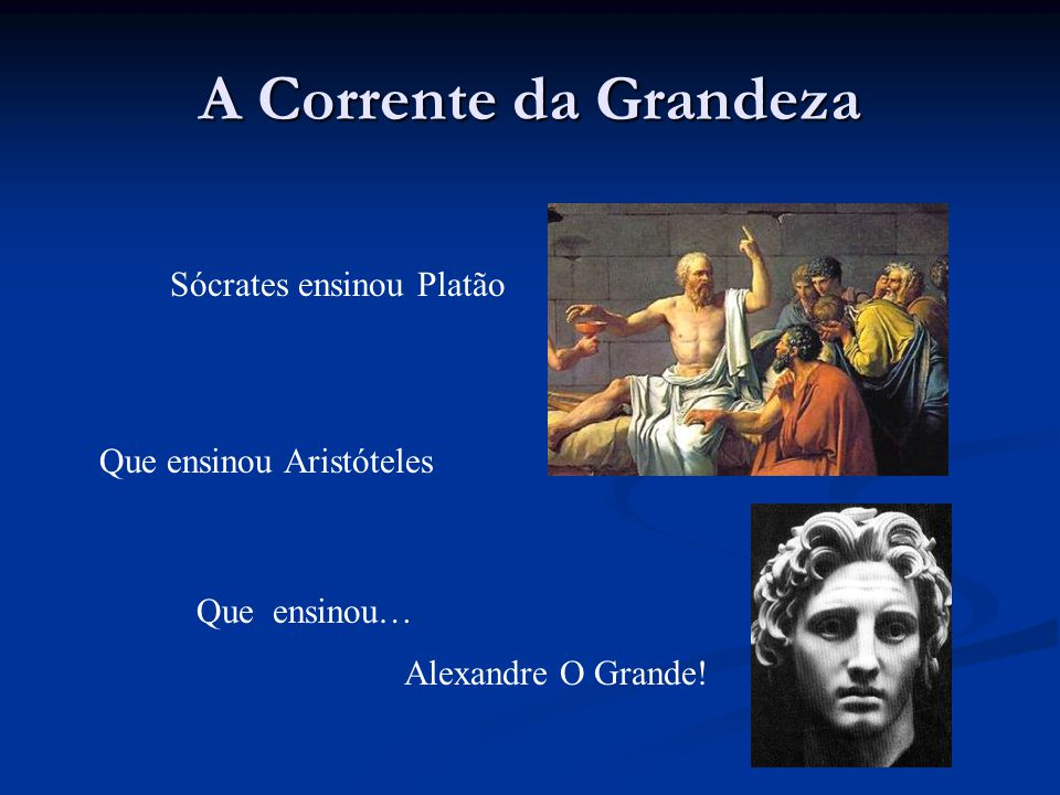 A Corrente da Grandeza Sócrates ensinou Platão Que ensinou Aristóteles