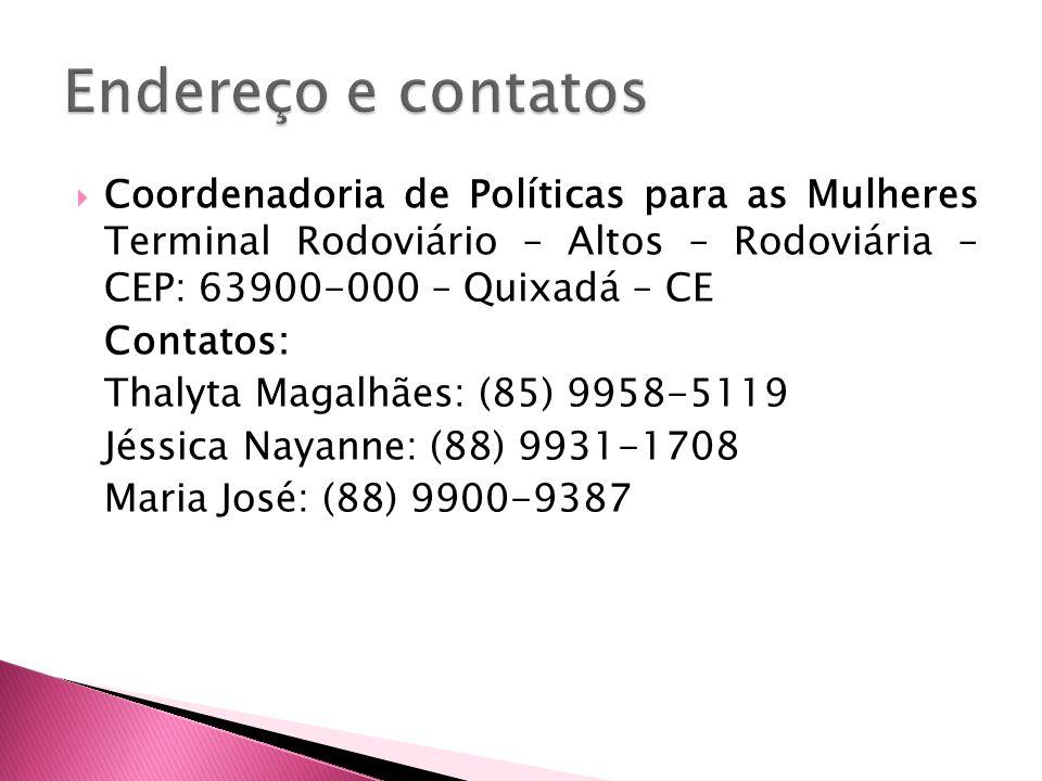 Endereço e contatos Coordenadoria de Políticas para as Mulheres Terminal Rodoviário – Altos – Rodoviária – CEP: 63900-000 – Quixadá – CE.