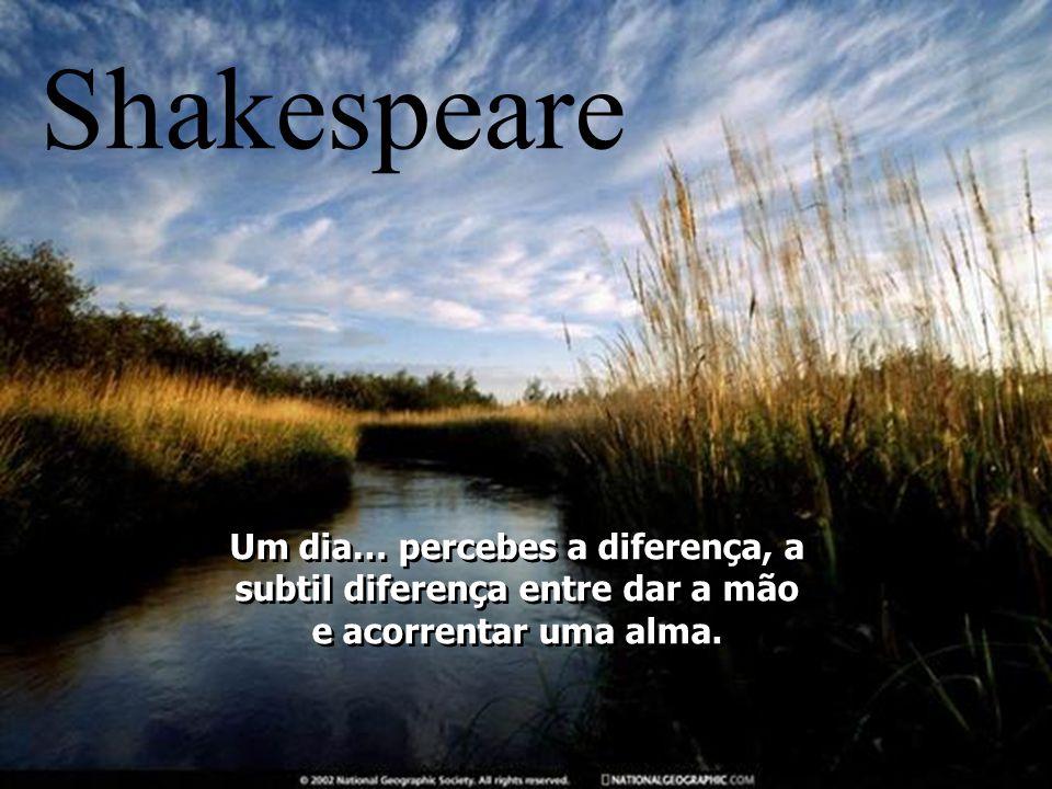 Shakespeare Um dia… percebes a diferença, a subtil diferença entre dar a mão e acorrentar uma alma.