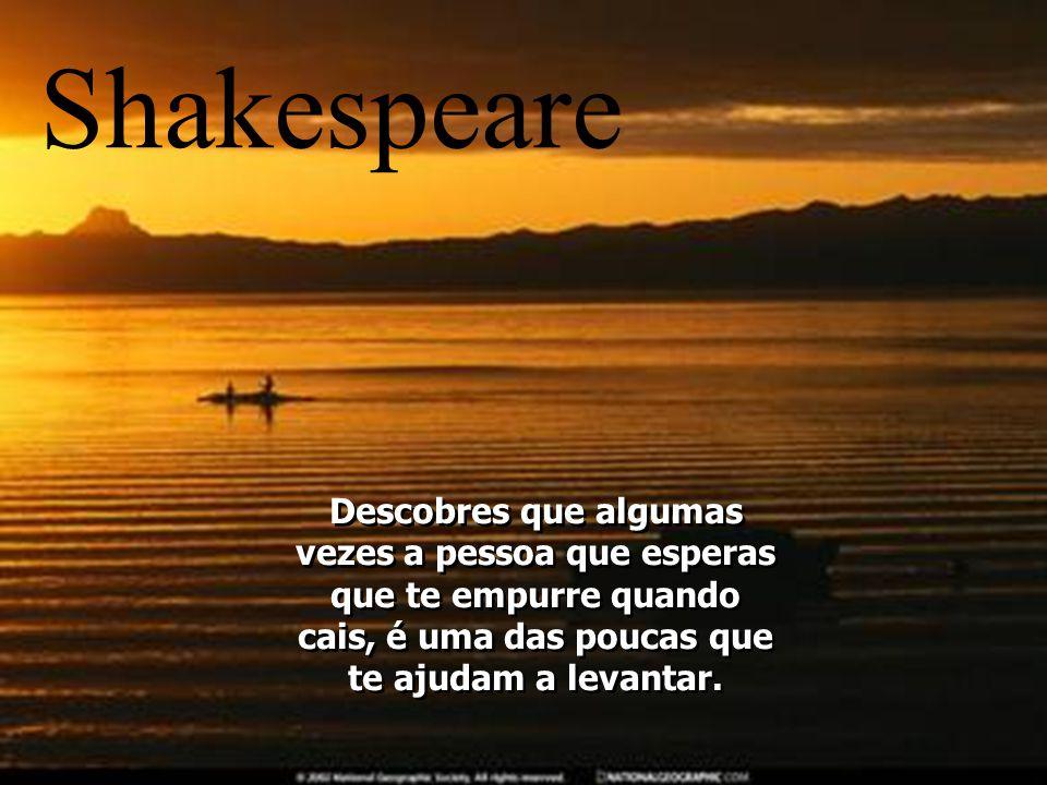 Shakespeare Descobres que algumas vezes a pessoa que esperas que te empurre quando cais, é uma das poucas que te ajudam a levantar.