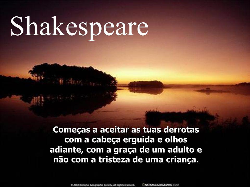 Shakespeare Começas a aceitar as tuas derrotas com a cabeça erguida e olhos adiante, com a graça de um adulto e não com a tristeza de uma criança.