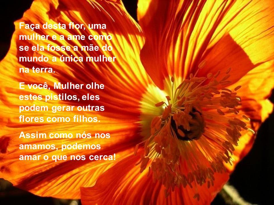 Faça desta flor, uma mulher e a ame como se ela fosse a mãe do mundo a única mulher na terra.