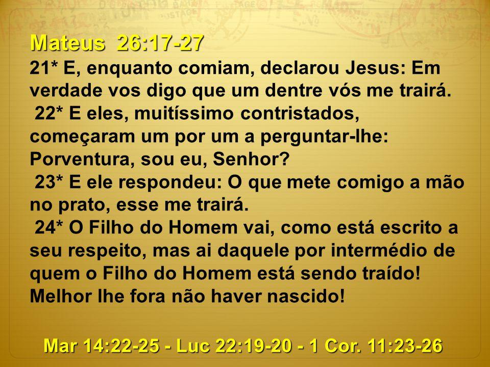 Mateus 26:17-27 21* E, enquanto comiam, declarou Jesus: Em verdade vos digo que um dentre vós me trairá.
