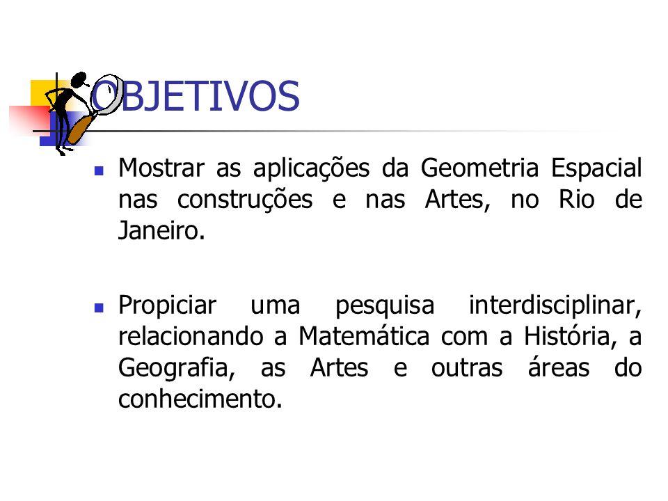 OBJETIVOS Mostrar as aplicações da Geometria Espacial nas construções e nas Artes, no Rio de Janeiro.