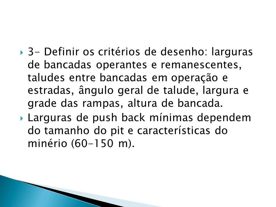 3- Definir os critérios de desenho: larguras de bancadas operantes e remanescentes, taludes entre bancadas em operação e estradas, ângulo geral de talude, largura e grade das rampas, altura de bancada.