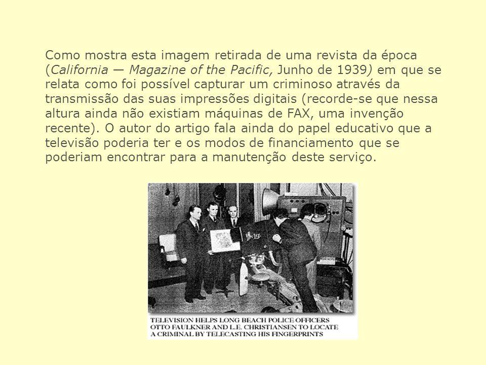 Como mostra esta imagem retirada de uma revista da época (California — Magazine of the Pacific, Junho de 1939) em que se relata como foi possível capturar um criminoso através da transmissão das suas impressões digitais (recorde-se que nessa altura ainda não existiam máquinas de FAX, uma invenção recente).