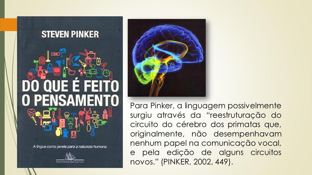 Para Pinker, a linguagem possivelmente surgiu através da reestruturação do circuito do cérebro dos primatas que, originalmente, não desempenhavam nenhum papel na comunicação vocal, e pela edição de alguns circuitos novos. (PINKER, 2002, 449).