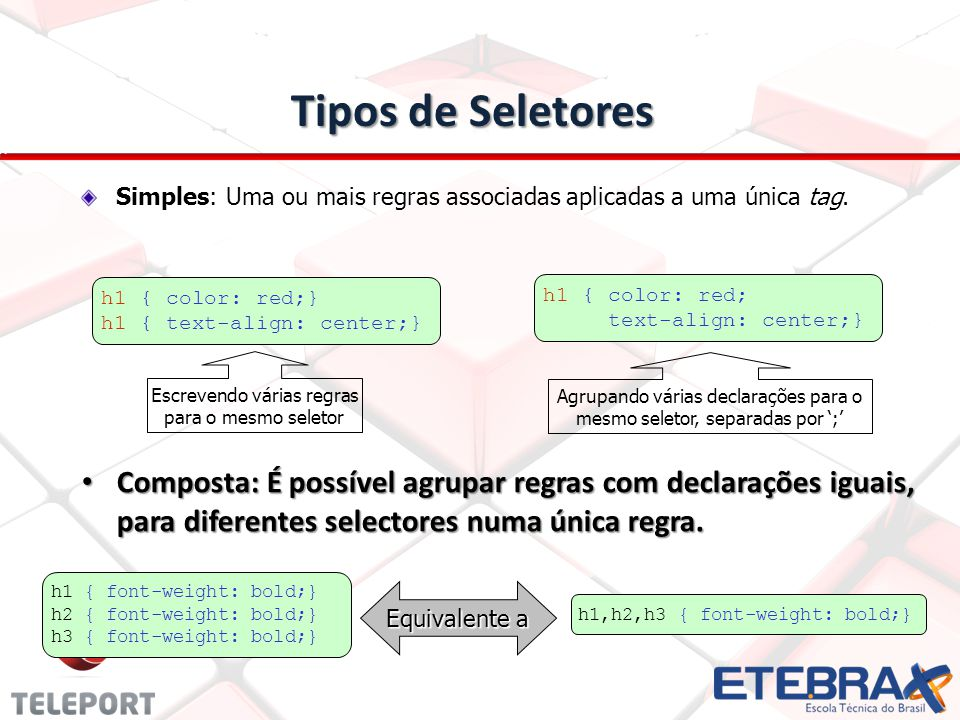 Tipos de Seletores Simples: Uma ou mais regras associadas aplicadas a uma única tag. h1 { color: red;}