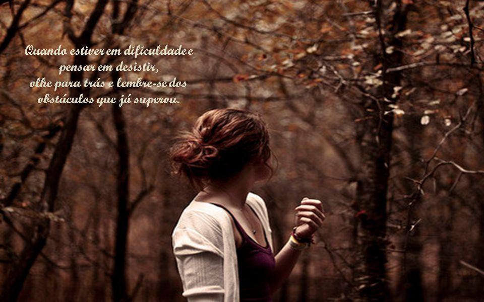 Quando estiver em dificuldade e pensar em desistir, olhe para trás e lembre-se dos obstáculos que já superou.