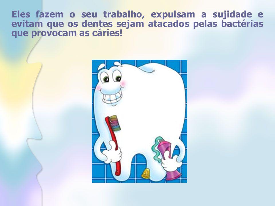 Eles fazem o seu trabalho, expulsam a sujidade e evitam que os dentes sejam atacados pelas bactérias que provocam as cáries!