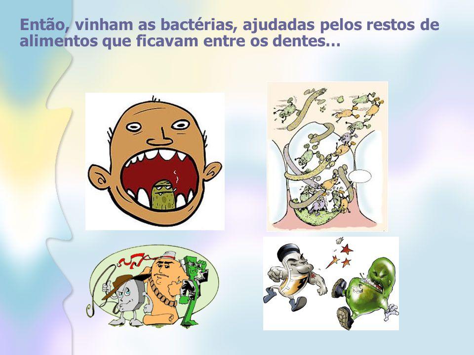 Então, vinham as bactérias, ajudadas pelos restos de alimentos que ficavam entre os dentes…