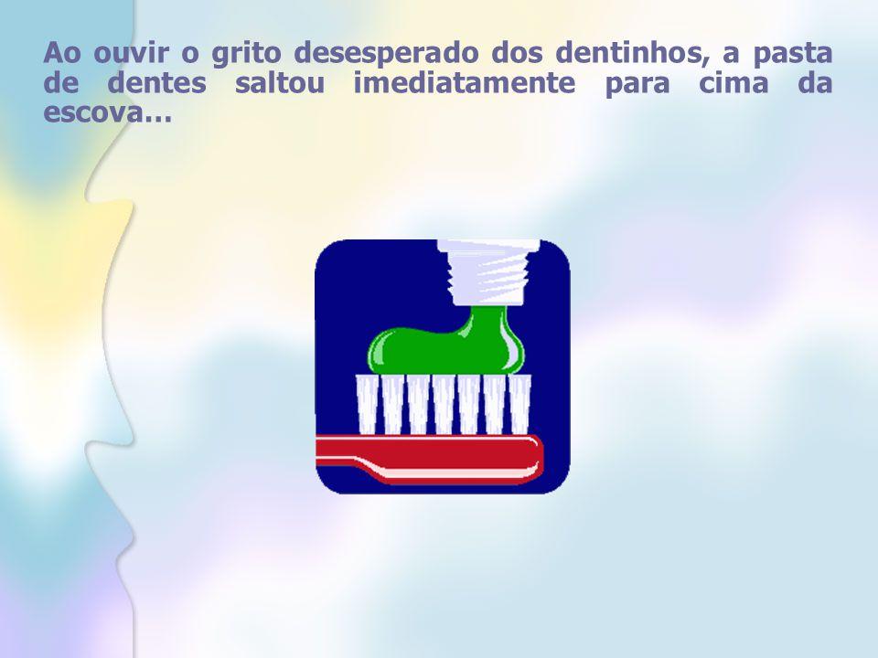 Ao ouvir o grito desesperado dos dentinhos, a pasta de dentes saltou imediatamente para cima da escova…