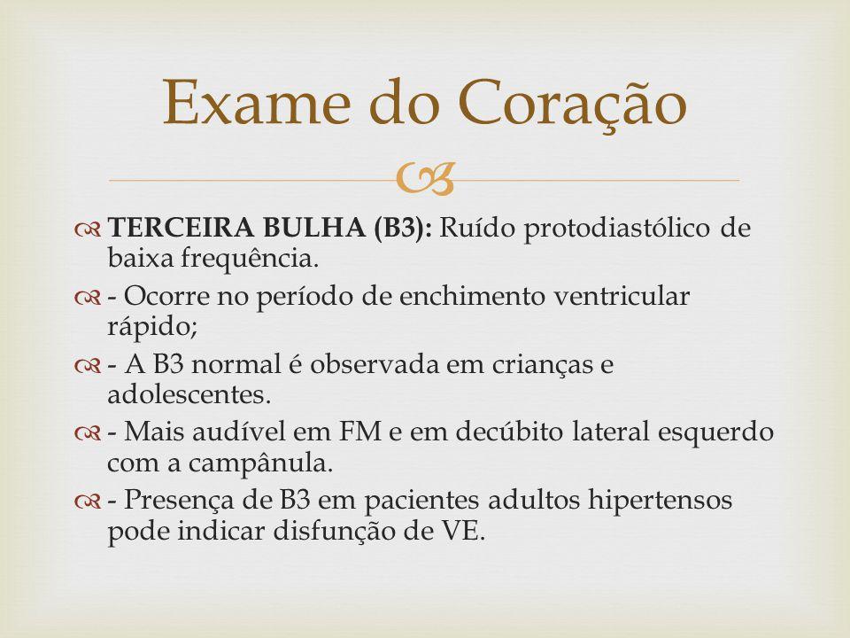 Exame do Coração TERCEIRA BULHA (B3): Ruído protodiastólico de baixa frequência. - Ocorre no período de enchimento ventricular rápido;