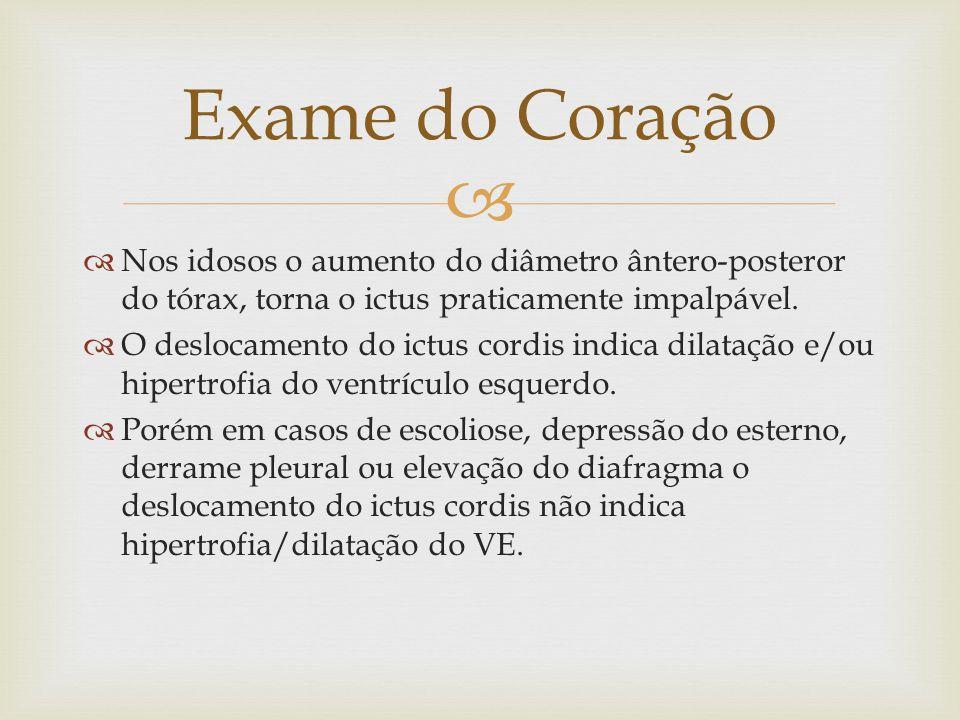 Exame do Coração Nos idosos o aumento do diâmetro ântero-posteror do tórax, torna o ictus praticamente impalpável.