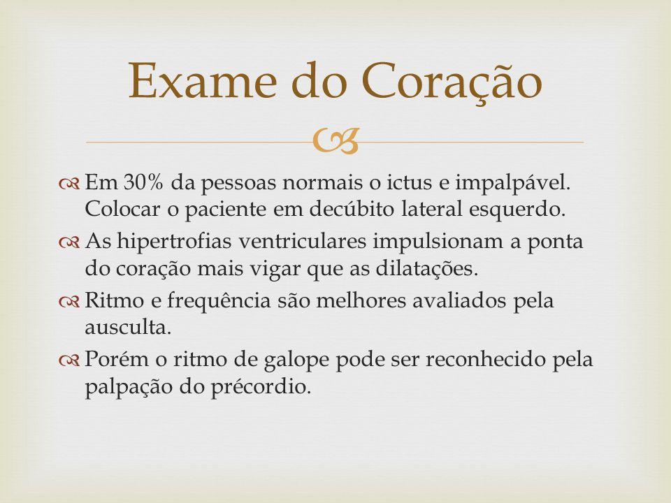 Exame do Coração Em 30% da pessoas normais o ictus e impalpável. Colocar o paciente em decúbito lateral esquerdo.