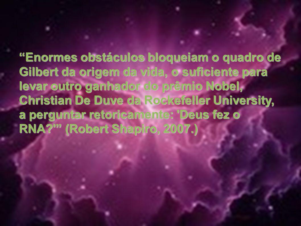 Enormes obstáculos bloqueiam o quadro de Gilbert da origem da vida, o suficiente para levar outro ganhador do prêmio Nobel, Christian De Duve da Rockefeller University, a perguntar retoricamente: Deus fez o RNA (Robert Shapiro, 2007.)