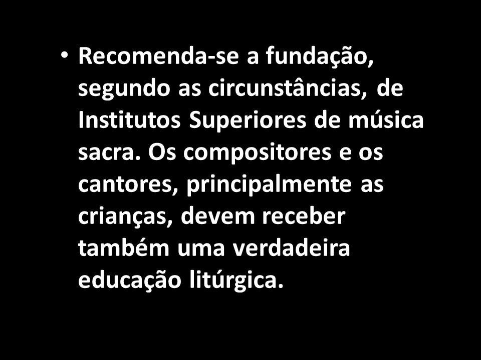 Recomenda-se a fundação, segundo as circunstâncias, de Institutos Superiores de música sacra.