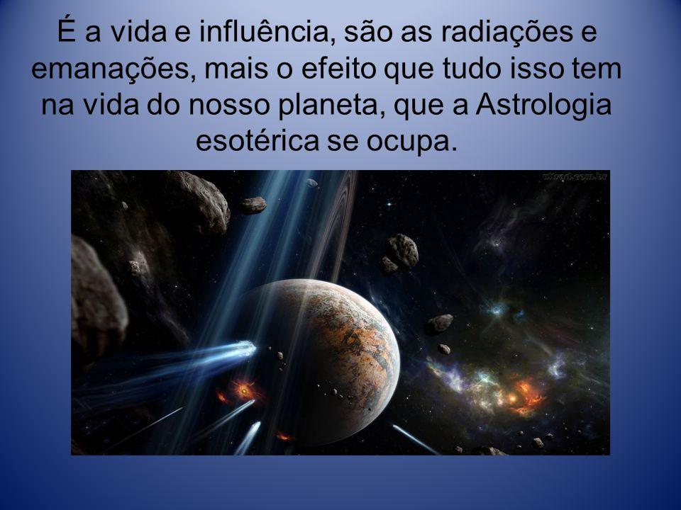 É a vida e influência, são as radiações e emanações, mais o efeito que tudo isso tem na vida do nosso planeta, que a Astrologia esotérica se ocupa.