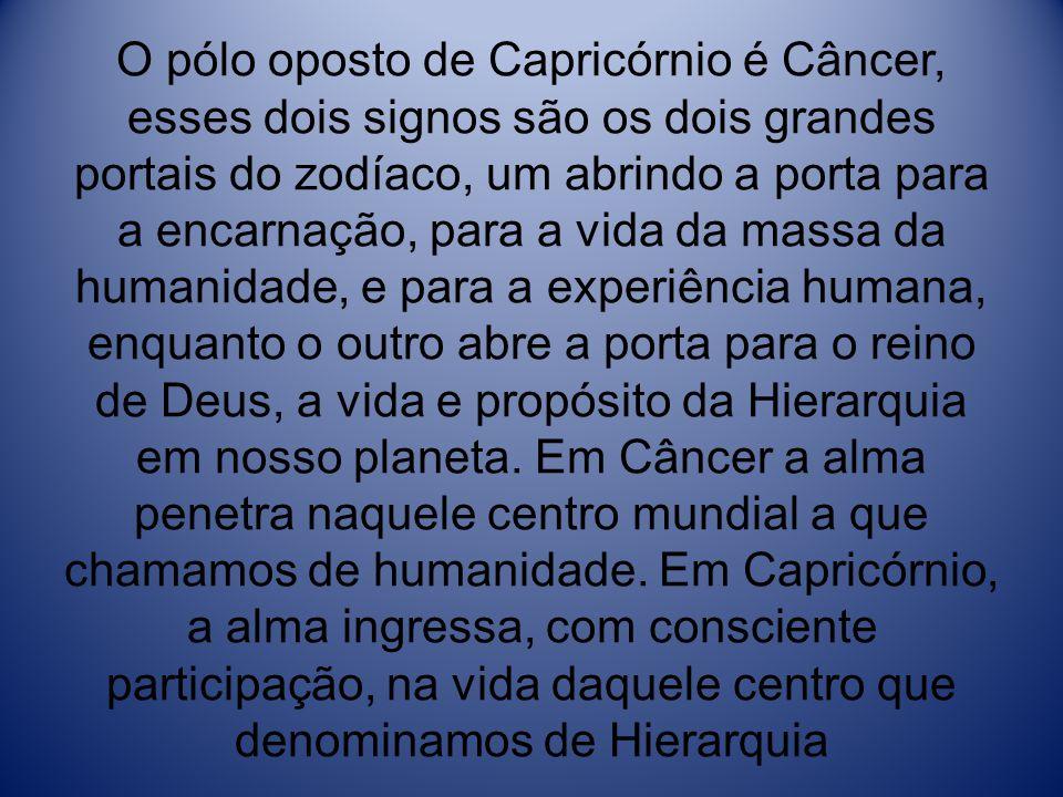 O pólo oposto de Capricórnio é Câncer, esses dois signos são os dois grandes portais do zodíaco, um abrindo a porta para a encarnação, para a vida da massa da humanidade, e para a experiência humana, enquanto o outro abre a porta para o reino de Deus, a vida e propósito da Hierarquia em nosso planeta.