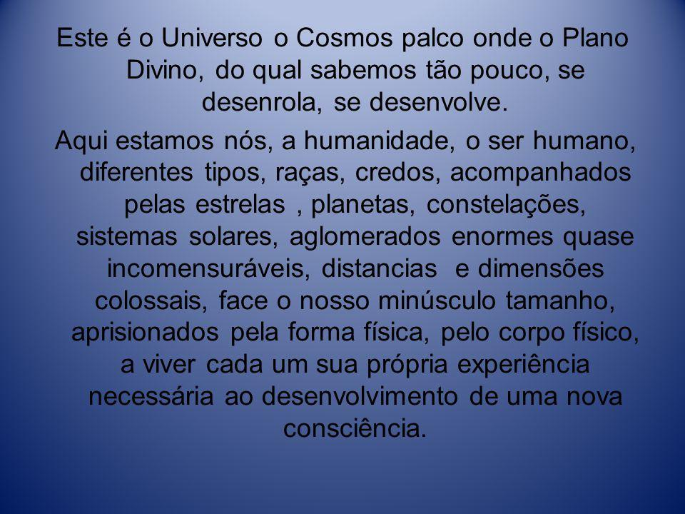 Este é o Universo o Cosmos palco onde o Plano Divino, do qual sabemos tão pouco, se desenrola, se desenvolve.