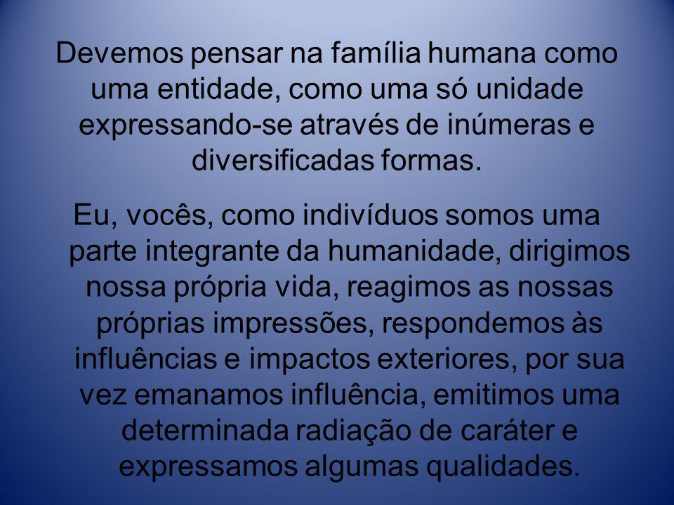 Devemos pensar na família humana como uma entidade, como uma só unidade expressando-se através de inúmeras e diversificadas formas.