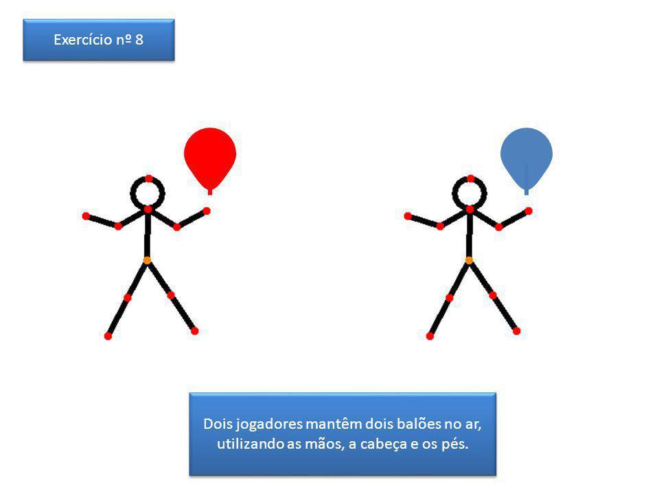 Exercício nº 8 Dois jogadores mantêm dois balões no ar, utilizando as mãos, a cabeça e os pés.