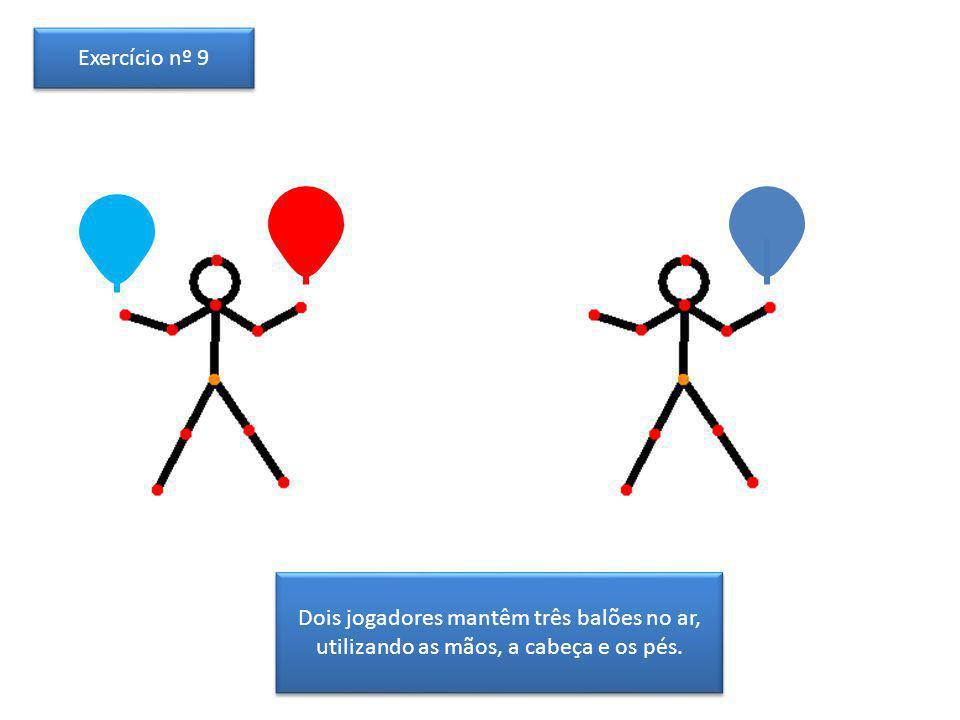 Exercício nº 9 Dois jogadores mantêm três balões no ar, utilizando as mãos, a cabeça e os pés.
