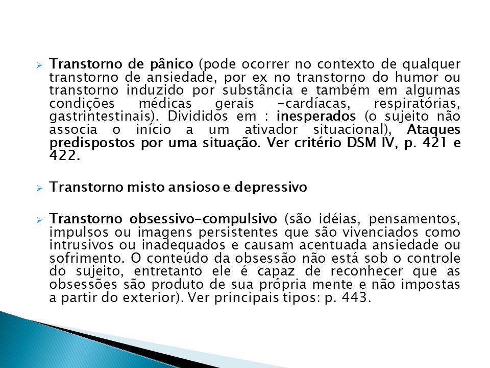 Transtorno de pânico (pode ocorrer no contexto de qualquer transtorno de ansiedade, por ex no transtorno do humor ou transtorno induzido por substância e também em algumas condições médicas gerais -cardíacas, respiratórias, gastrintestinais). Divididos em : inesperados (o sujeito não associa o início a um ativador situacional), Ataques predispostos por uma situação. Ver critério DSM IV, p. 421 e 422.