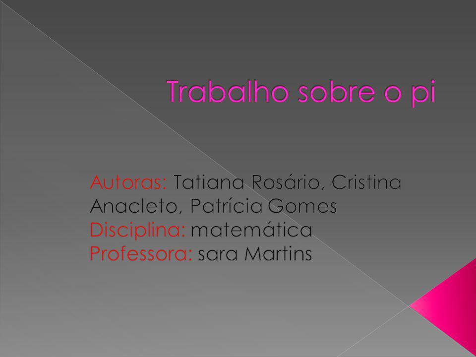 Trabalho sobre o pi Autoras: Tatiana Rosário, Cristina