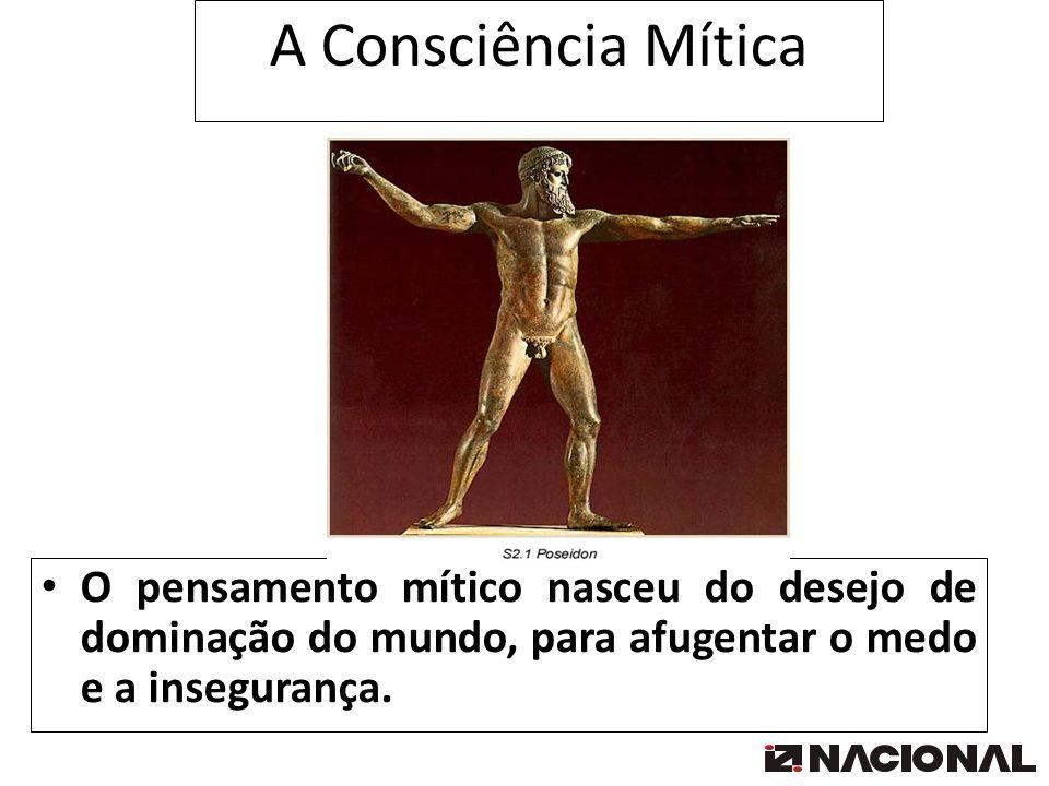 A Consciência Mítica O pensamento mítico nasceu do desejo de dominação do mundo, para afugentar o medo e a insegurança.