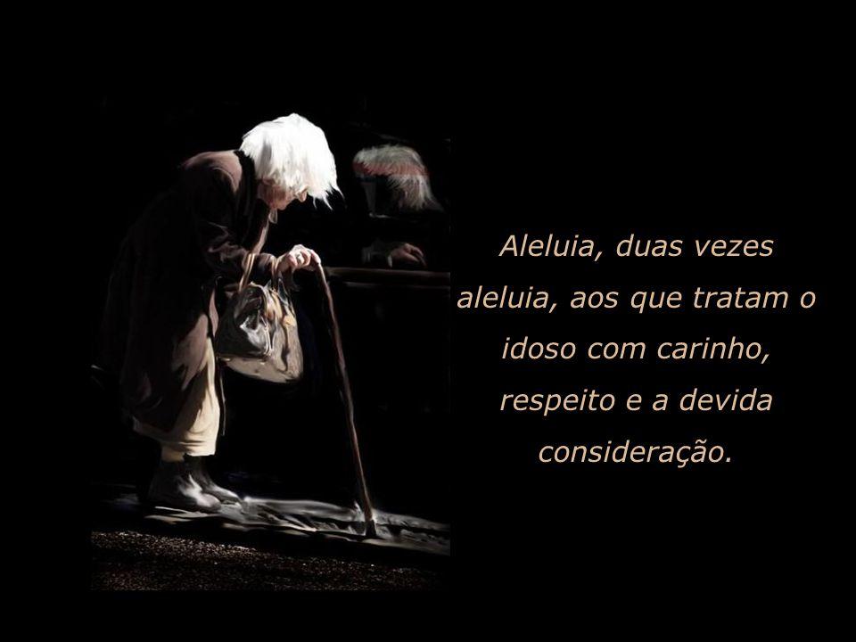 Aleluia, duas vezes aleluia, aos que tratam o idoso com carinho, respeito e a devida consideração.