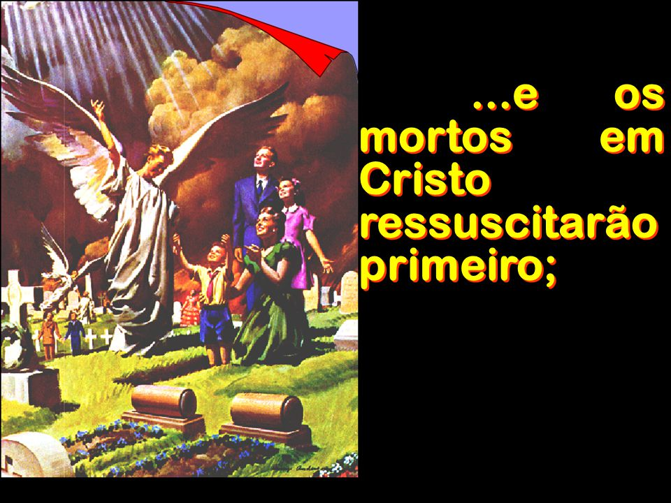 ...e os mortos em Cristo ressuscitarão primeiro;