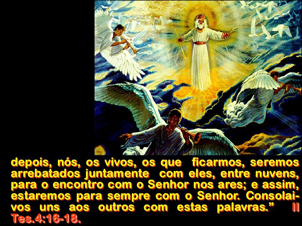 depois, nós, os vivos, os que ficarmos, seremos arrebatados juntamente com eles, entre nuvens, para o encontro com o Senhor nos ares; e assim, estaremos para sempre com o Senhor.