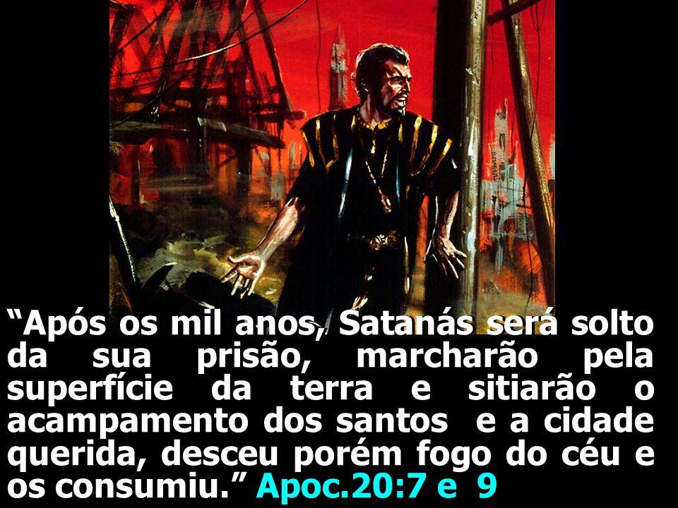 Após os mil anos, Satanás será solto da sua prisão, marcharão pela superfície da terra e sitiarão o acampamento dos santos e a cidade querida, desceu porém fogo do céu e os consumiu. Apoc.20:7 e 9