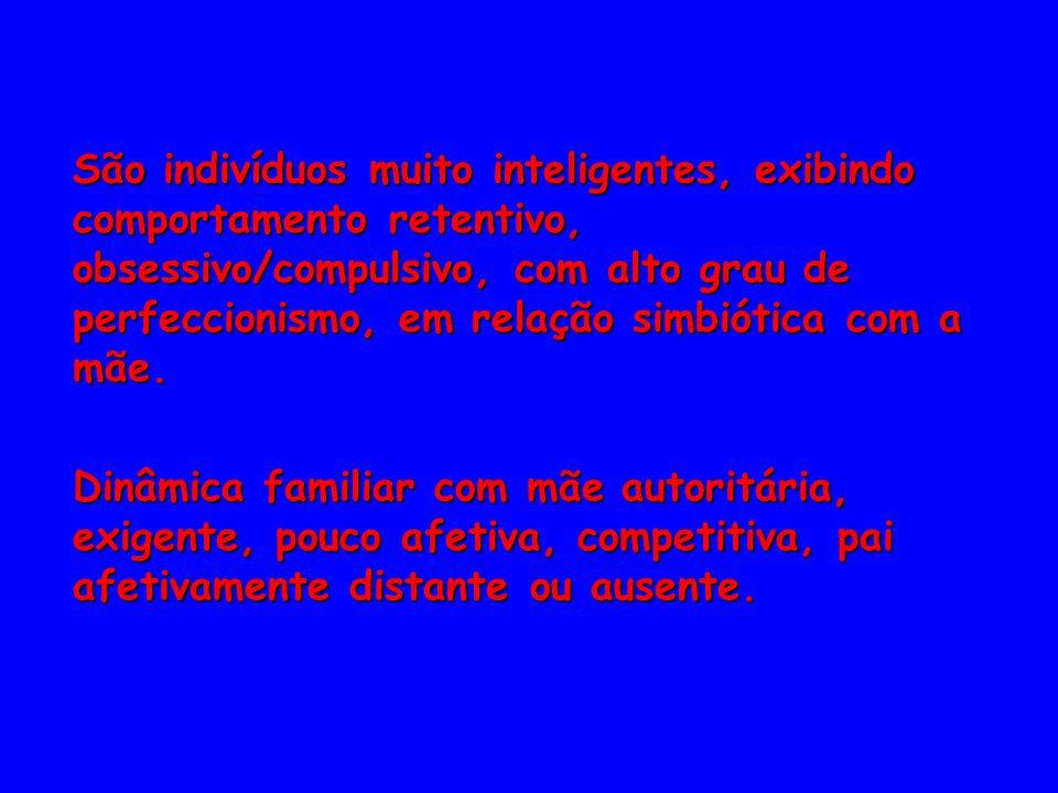 São indivíduos muito inteligentes, exibindo comportamento retentivo, obsessivo/compulsivo, com alto grau de perfeccionismo, em relação simbiótica com a mãe.