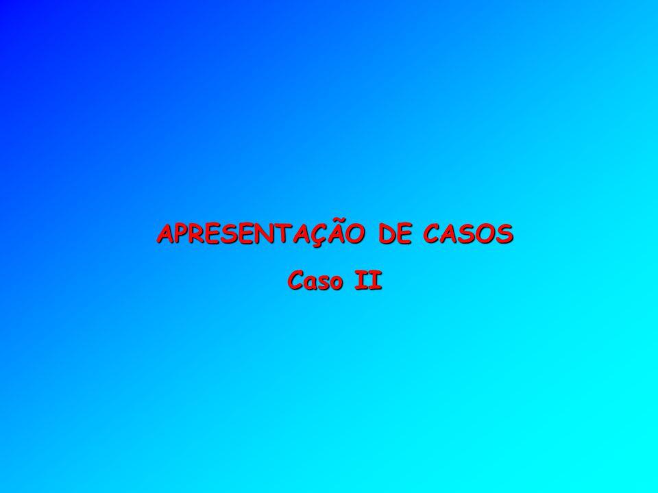 APRESENTAÇÃO DE CASOS Caso II