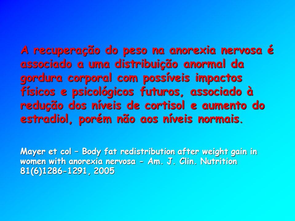 A recuperação do peso na anorexia nervosa é associado a uma distribuição anormal da gordura corporal com possíveis impactos físicos e psicológicos futuros, associado à redução dos níveis de cortisol e aumento do estradiol, porém não aos níveis normais.