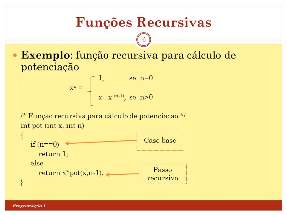 Funções Recursivas Exemplo: função recursiva para cálculo de potenciação. 1, se n=0. xn = x . x (n-1), se n>0.