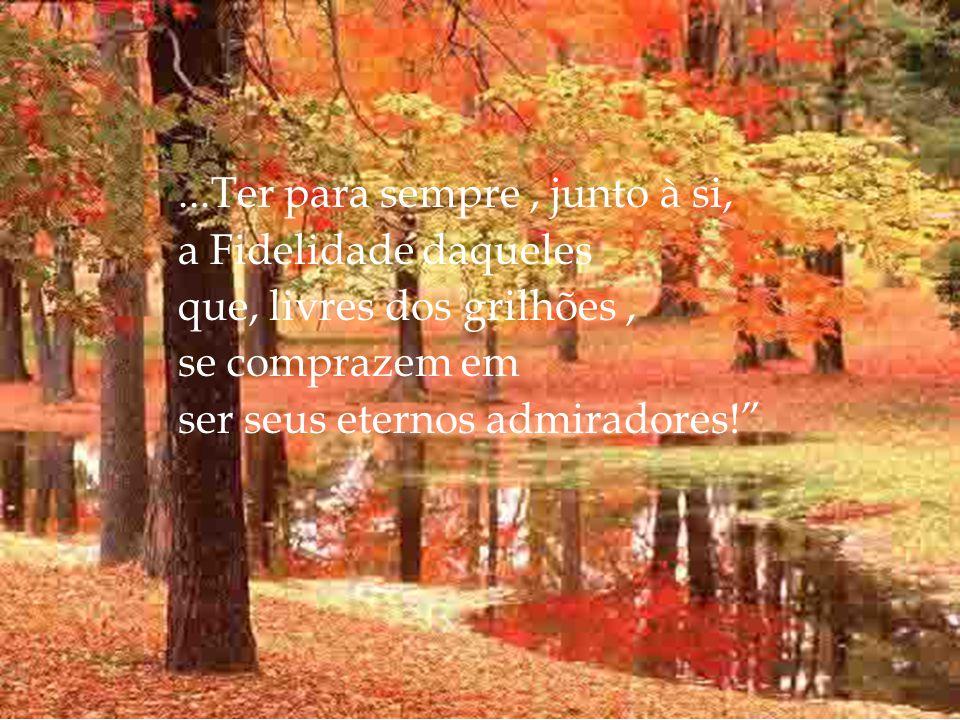 ...Ter para sempre , junto à si, a Fidelidade daqueles que, livres dos grilhões , se comprazem em ser seus eternos admiradores!