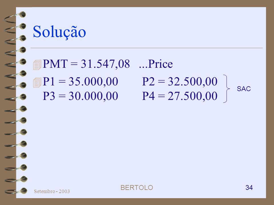 Solução PMT = 31.547,08 ...Price. P1 = 35.000,00 P2 = 32.500,00 P3 = 30.000,00 P4 = 27.500,00. SAC.