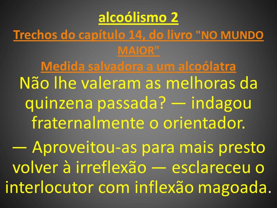 alcoólismo 2 Trechos do capítulo 14, do livro NO MUNDO MAIOR Medida salvadora a um alcoólatra