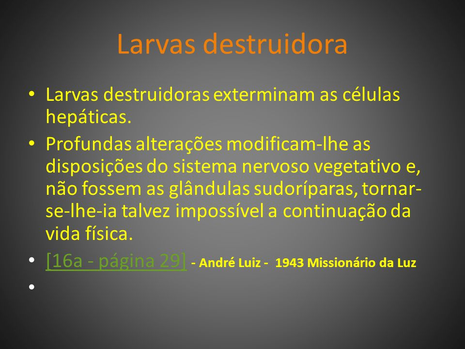 Larvas destruidora Larvas destruidoras exterminam as células hepáticas.