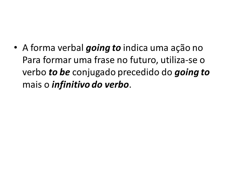 A forma verbal going to indica uma ação no Para formar uma frase no futuro, utiliza-se o verbo to be conjugado precedido do going to mais o infinitivo do verbo.