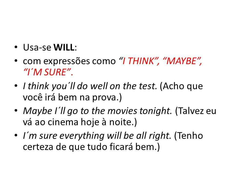 Usa-se WILL: com expressões como I THINK , MAYBE , I´M SURE . I think you´ll do well on the test. (Acho que você irá bem na prova.)
