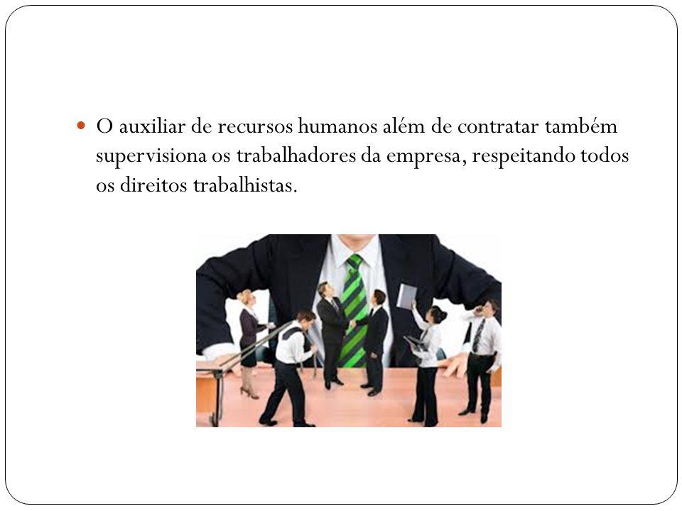 O auxiliar de recursos humanos além de contratar também supervisiona os trabalhadores da empresa, respeitando todos os direitos trabalhistas.