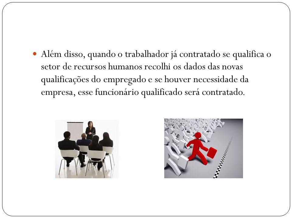 Além disso, quando o trabalhador já contratado se qualifica o setor de recursos humanos recolhi os dados das novas qualificações do empregado e se houver necessidade da empresa, esse funcionário qualificado será contratado.