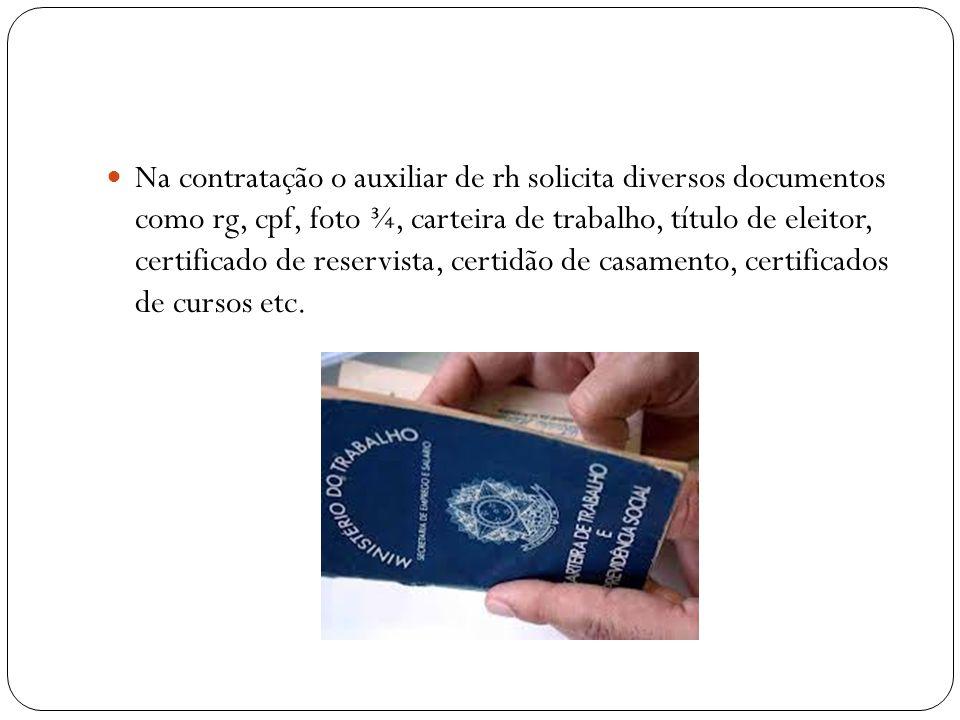 Na contratação o auxiliar de rh solicita diversos documentos como rg, cpf, foto ¾, carteira de trabalho, título de eleitor, certificado de reservista, certidão de casamento, certificados de cursos etc.