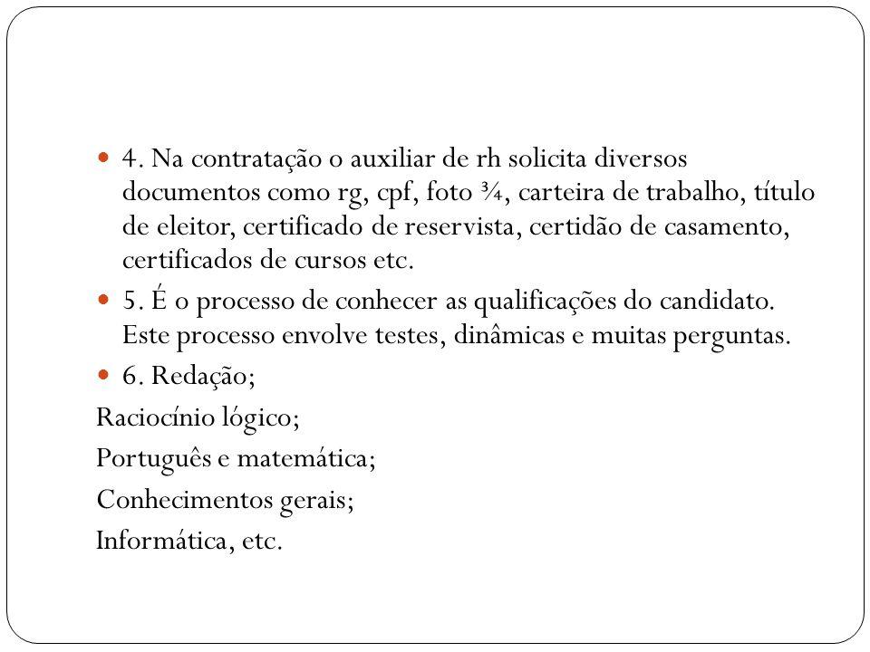 4. Na contratação o auxiliar de rh solicita diversos documentos como rg, cpf, foto ¾, carteira de trabalho, título de eleitor, certificado de reservista, certidão de casamento, certificados de cursos etc.