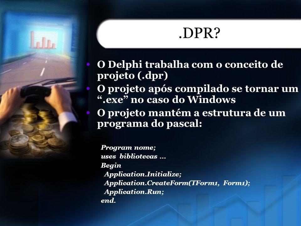 .DPR O Delphi trabalha com o conceito de projeto (.dpr)