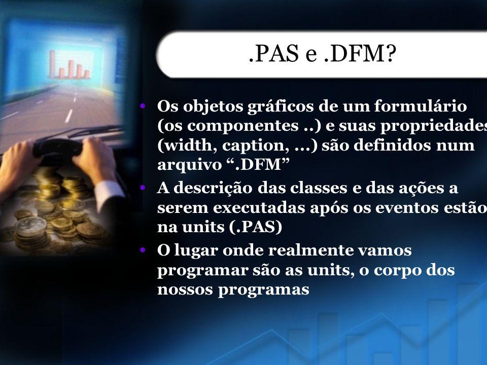 .PAS e .DFM Os objetos gráficos de um formulário (os componentes ..) e suas propriedades (width, caption, ...) são definidos num arquivo .DFM